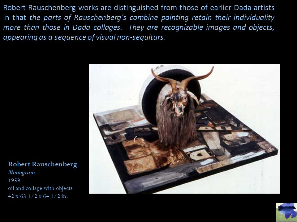 Robert Rauschenberg works are distinguished from those of earlier Dada artists in that the parts of Rauschenberg's combine painting retain their individuality more than those in Dada collages. They are recognizable images and objects, appearing as a sequence of visual non-sequiturs.