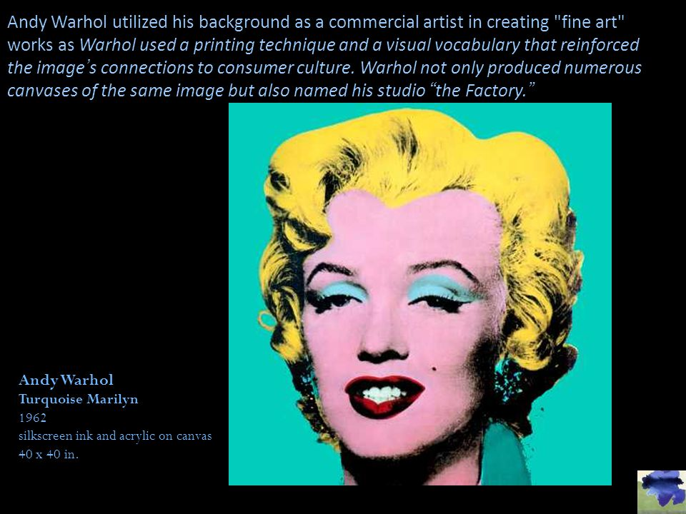 Andy Warhol utilized his background as a commercial artist in creating fine art works as Warhol used a printing technique and a visual vocabulary that reinforced the image's connections to consumer culture. Warhol not only produced numerous canvases of the same image but also named his studio the Factory.