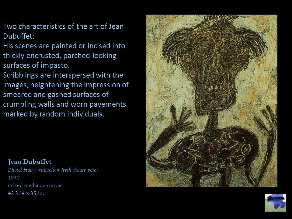 Two characteristics of the art of Jean Dubuffet: