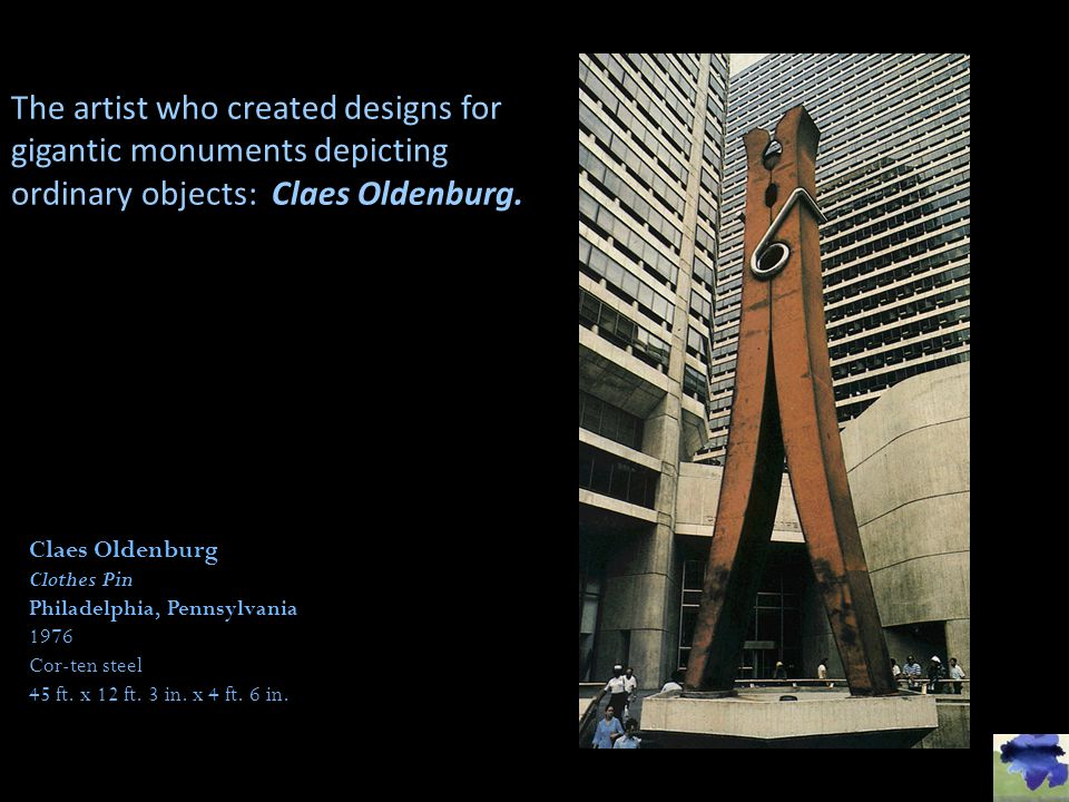 The artist who created designs for gigantic monuments depicting ordinary objects: Claes Oldenburg.