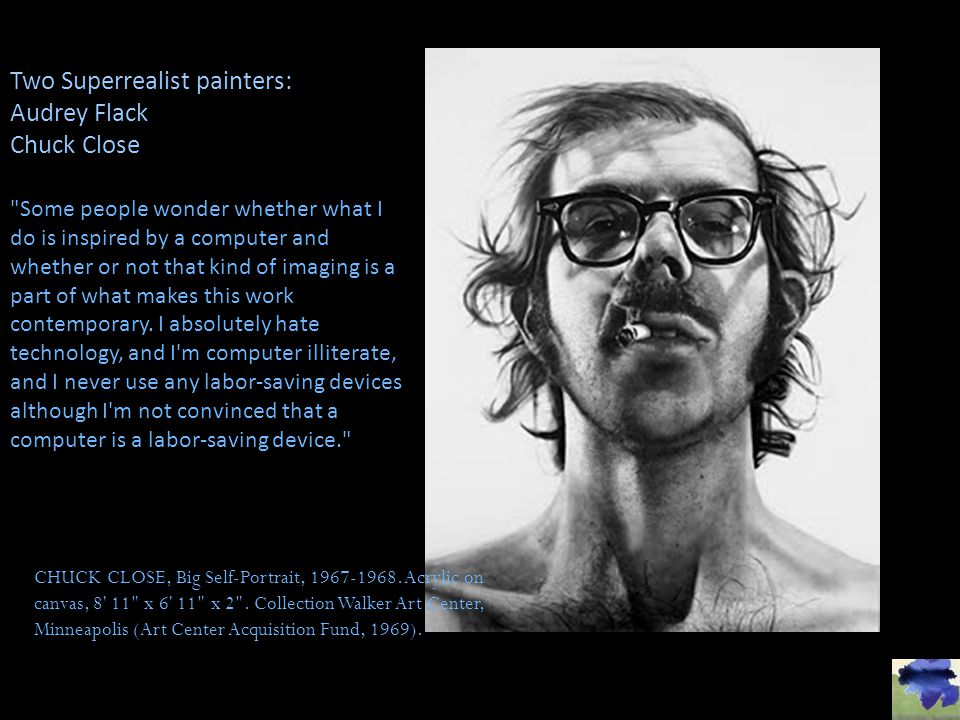 Two Superrealist painters: Audrey Flack Chuck Close
