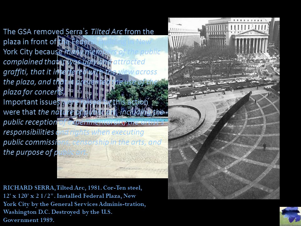 The GSA removed Serra's Tilted Arc from the plaza in front of the Federal Building in New York City because many members of the public complained that it was ugly and attracted graffiti, that it interfered with the view across the plaza, and that it prevented the use of the plaza for concerts.