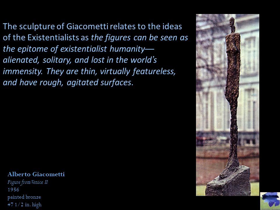 The sculpture of Giacometti relates to the ideas of the Existentialists as the figures can be seen as the epitome of existentialist humanity—alienated, solitary, and lost in the world's immensity. They are thin, virtually featureless, and have rough, agitated surfaces.