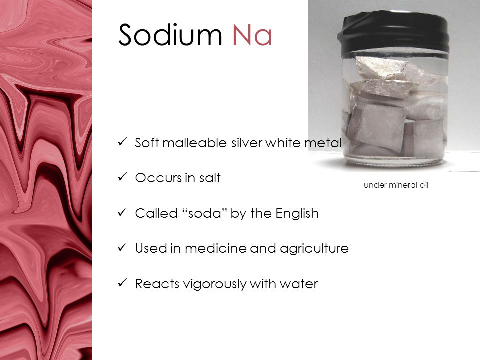Sodium Na Soft malleable silver white metal Occurs in salt