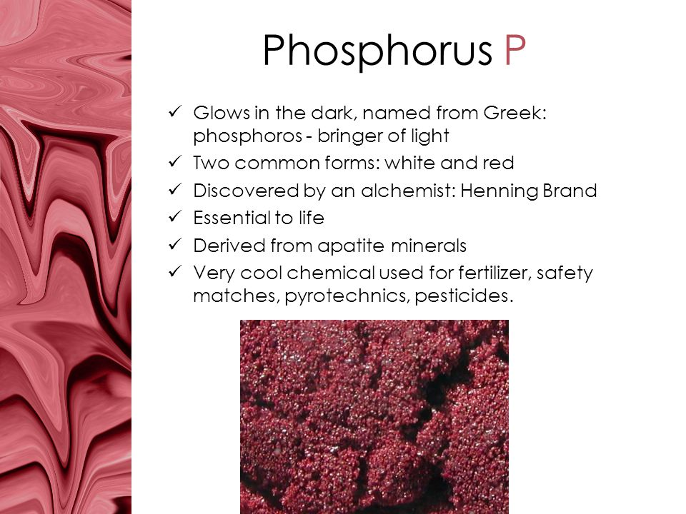 Phosphorus P Glows in the dark, named from Greek: phosphoros - bringer of light. Two common forms: white and red.