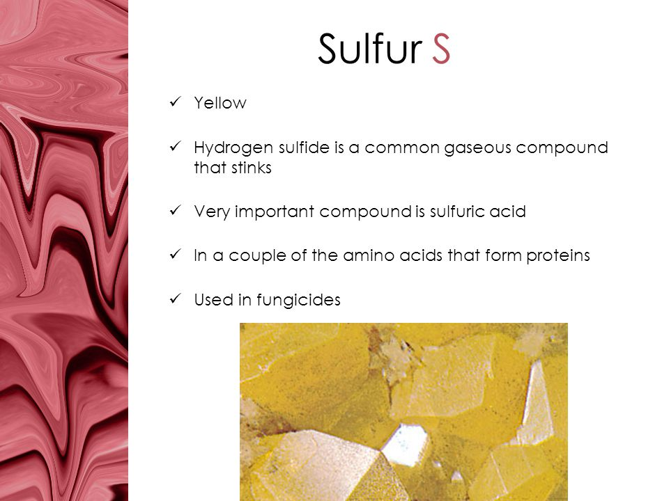 Sulfur S Yellow. Hydrogen sulfide is a common gaseous compound that stinks. Very important compound is sulfuric acid.