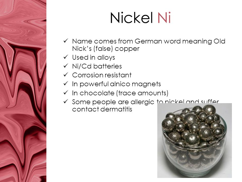 Nickel Ni Name comes from German word meaning Old Nick's (false) copper. Used in alloys. Ni/Cd batteries.