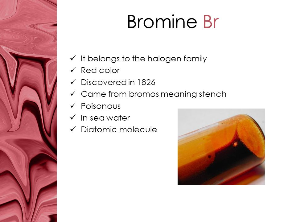 Bromine Br It belongs to the halogen family Red color