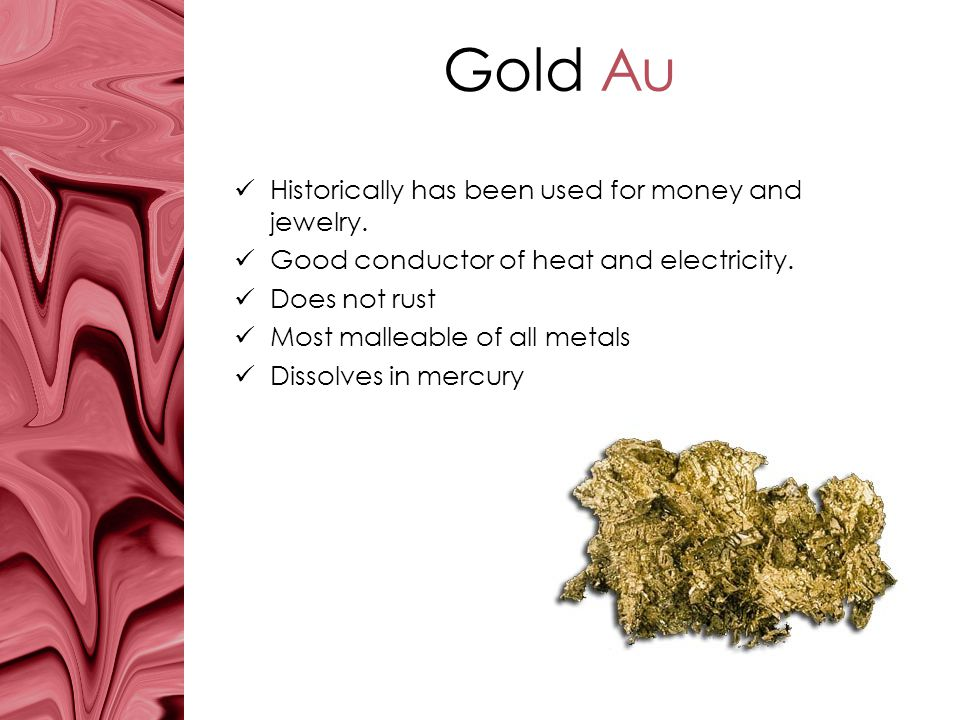 Gold Au Historically has been used for money and jewelry.