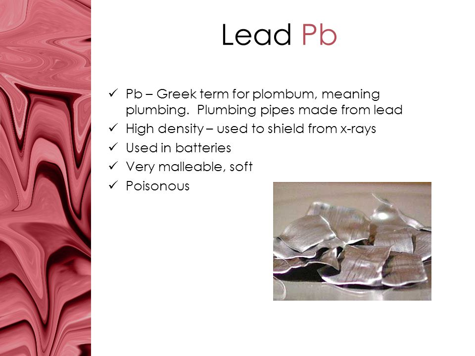 Lead Pb Pb – Greek term for plombum, meaning plumbing. Plumbing pipes made from lead. High density – used to shield from x-rays.