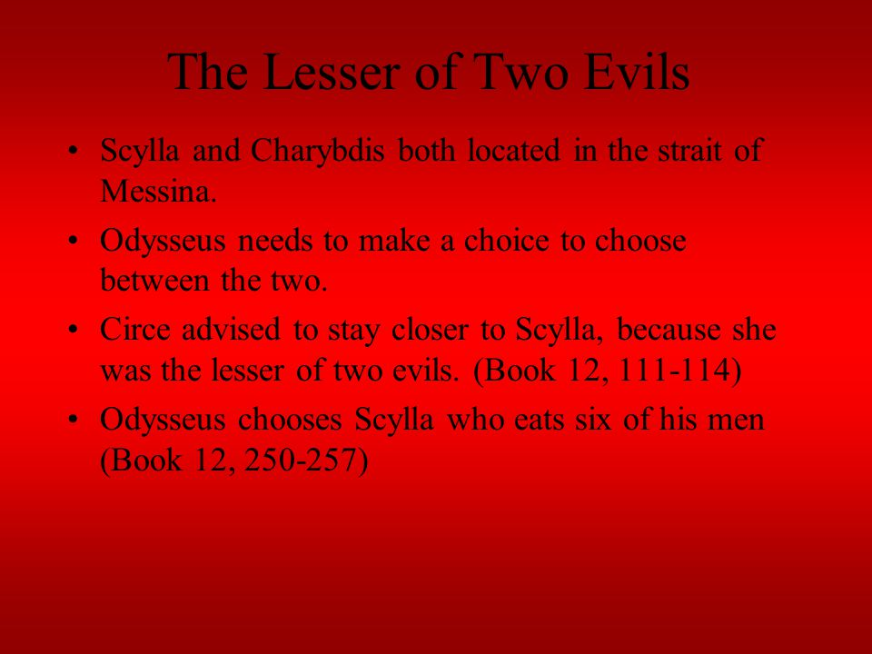 The Lesser of Two Evils Scylla and Charybdis both located in the strait of Messina. Odysseus needs to make a choice to choose between the two.