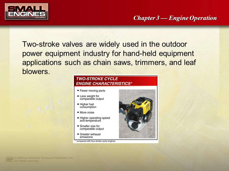Two-stroke valves are widely used in the outdoor power equipment industry for hand-held equipment applications such as chain saws, trimmers, and leaf blowers.