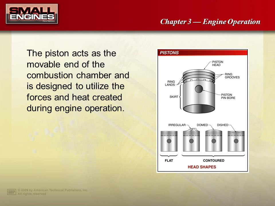 The piston acts as the movable end of the combustion chamber and is designed to utilize the forces and heat created during engine operation.
