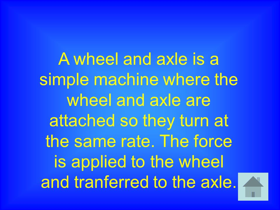 A wheel and axle is a simple machine where the wheel and axle are attached so they turn at the same rate.