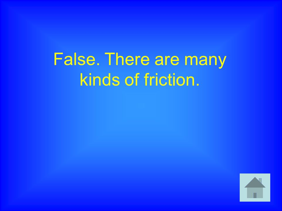 False. There are many kinds of friction.