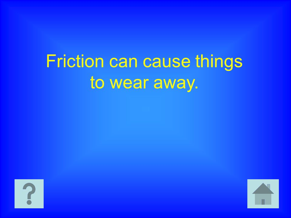 Friction can cause things to wear away.