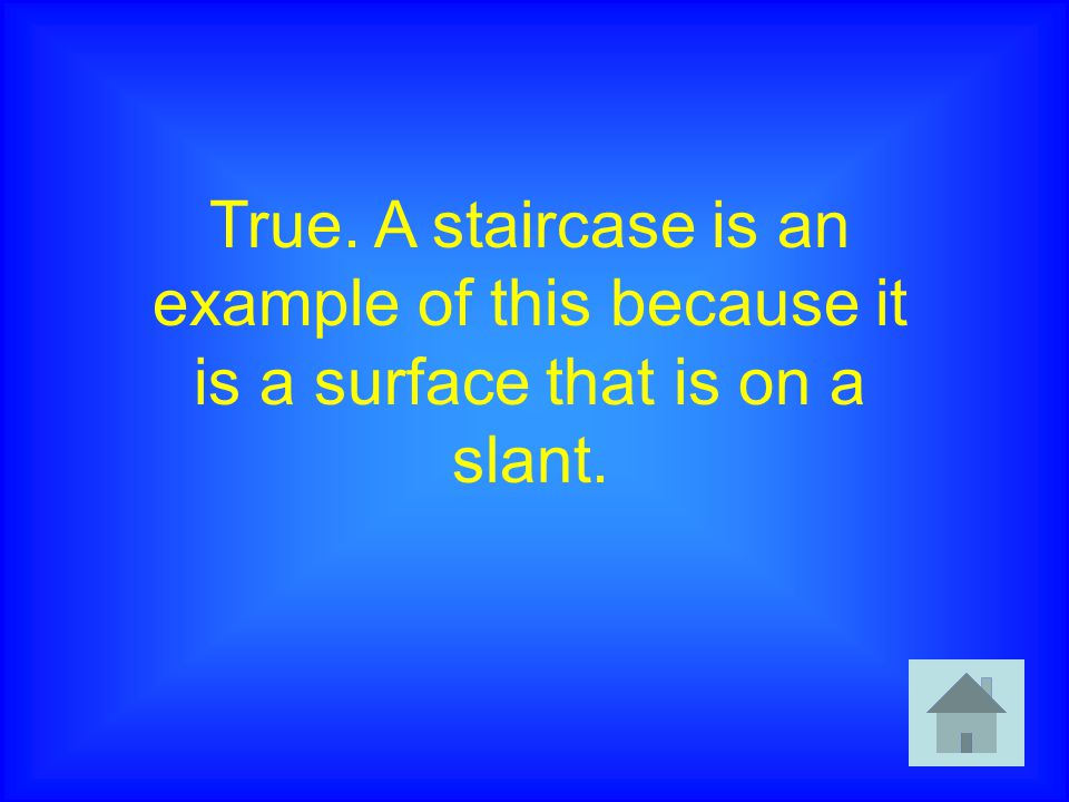 True. A staircase is an example of this because it is a surface that is on a slant.