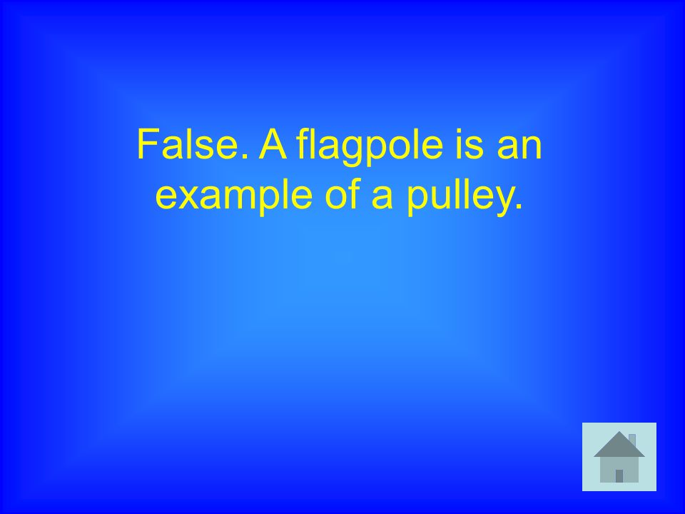 False. A flagpole is an example of a pulley.