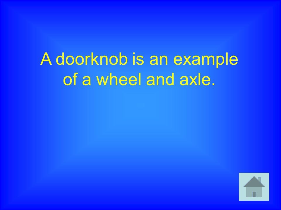 A doorknob is an example of a wheel and axle.