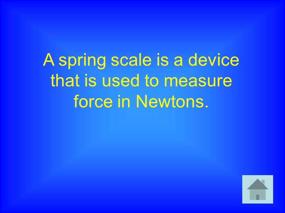 A spring scale is a device that is used to measure force in Newtons.