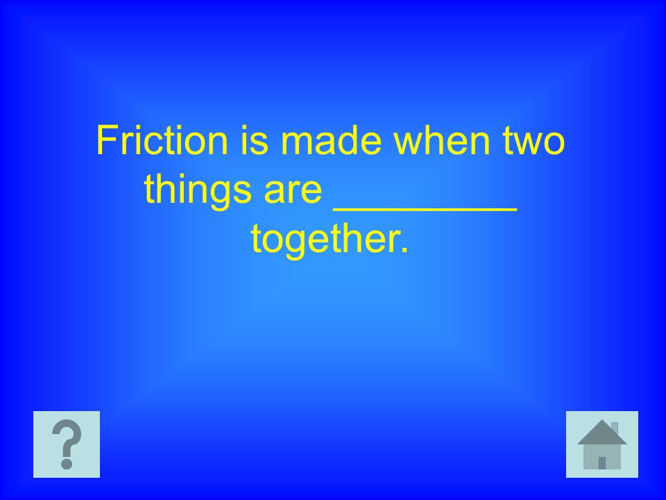 Friction is made when two things are ________ together.