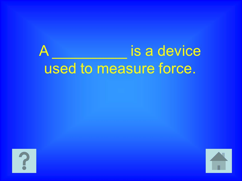 A _________ is a device used to measure force.