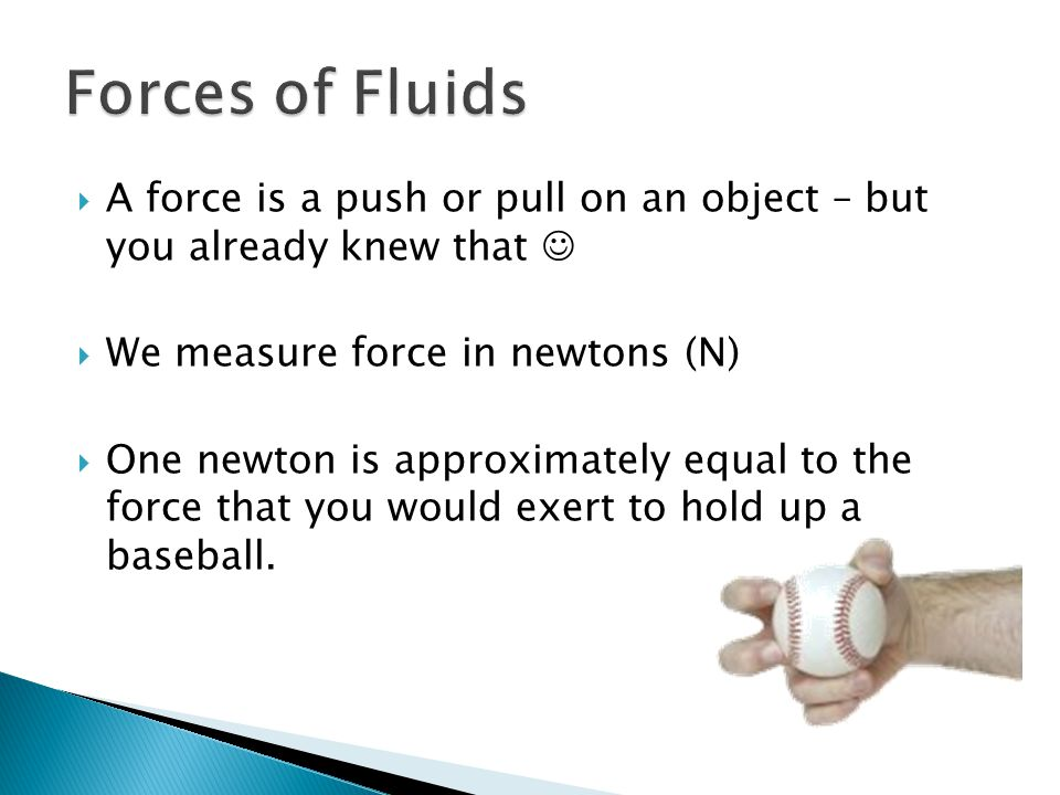 Forces of Fluids A force is a push or pull on an object – but you already knew that  We measure force in newtons (N)