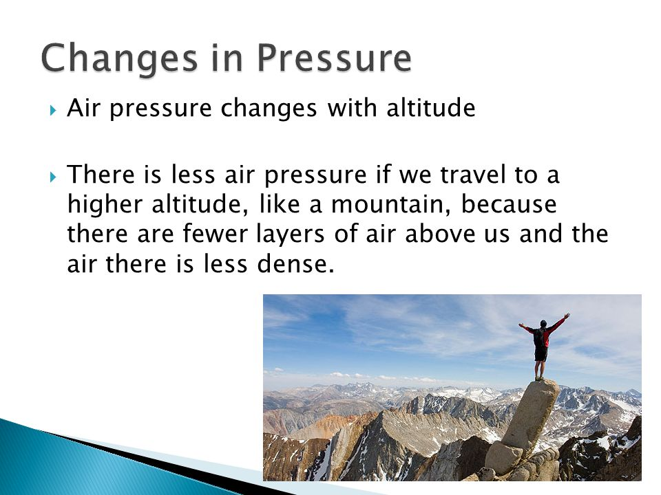 Changes in Pressure Air pressure changes with altitude