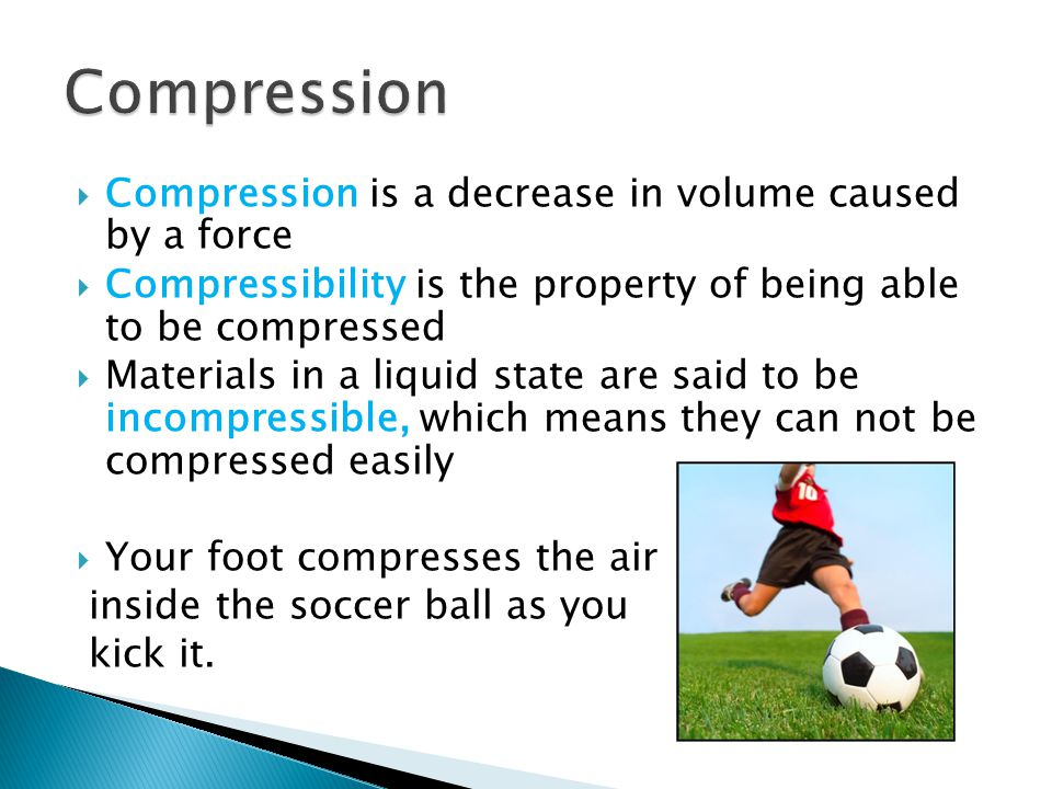 Compression Compression is a decrease in volume caused by a force