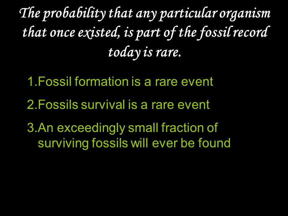 The probability that any particular organism that once existed, is part of the fossil record today is rare.