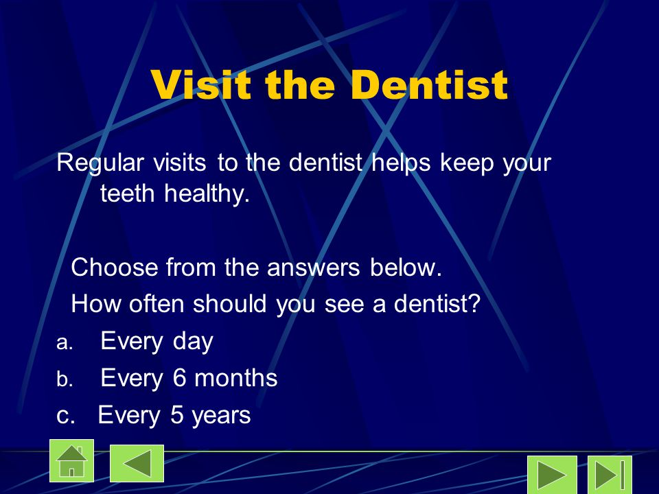 Visit the Dentist Regular visits to the dentist helps keep your teeth healthy. Choose from the answers below.