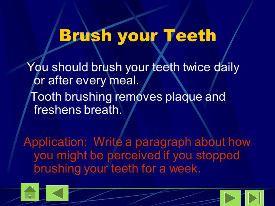 Brush your Teeth You should brush your teeth twice daily or after every meal. Tooth brushing removes plaque and freshens breath.