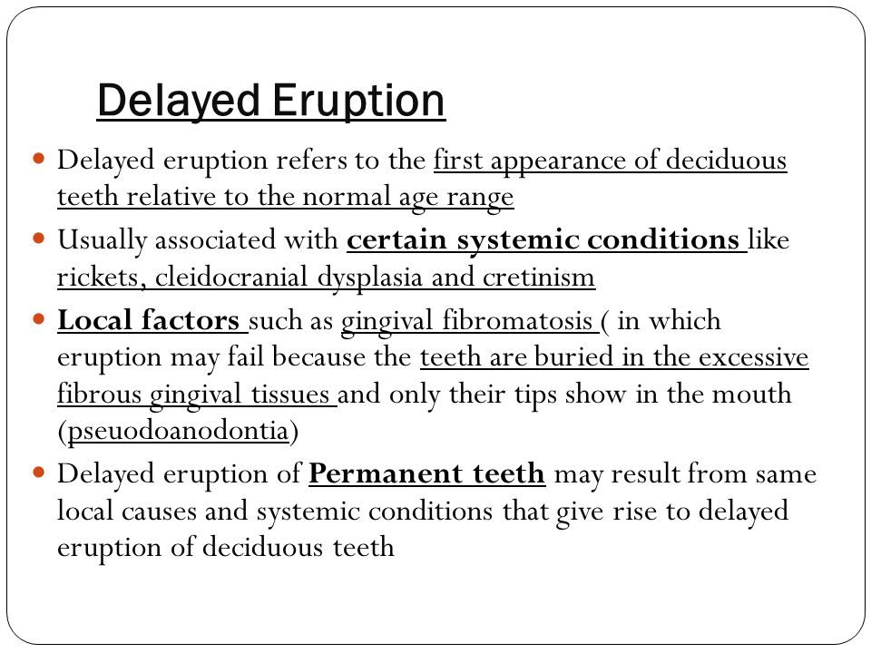Delayed Eruption Delayed eruption refers to the first appearance of deciduous teeth relative to the normal age range.