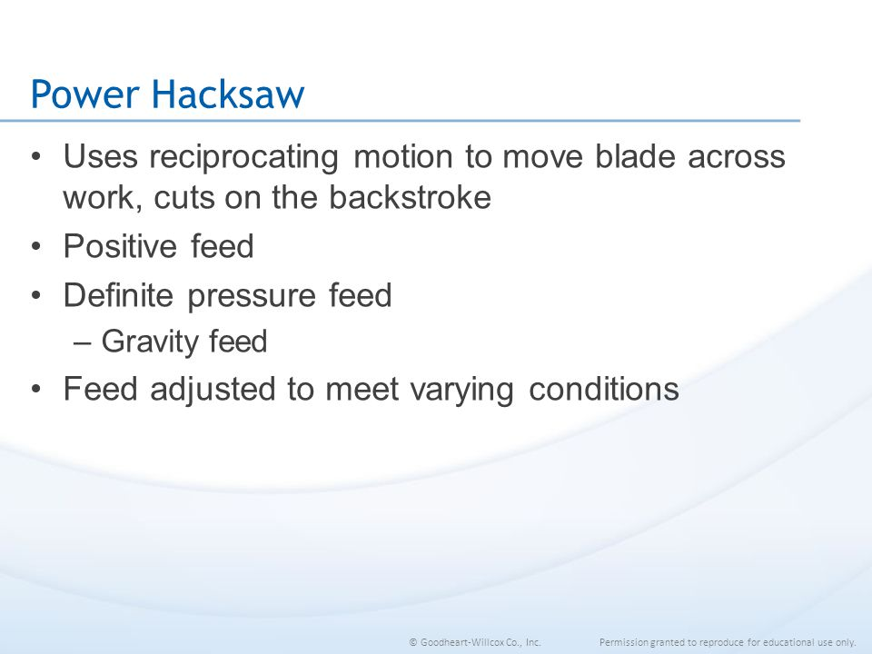 Power Hacksaw Uses reciprocating motion to move blade across work, cuts on the backstroke. Positive feed.