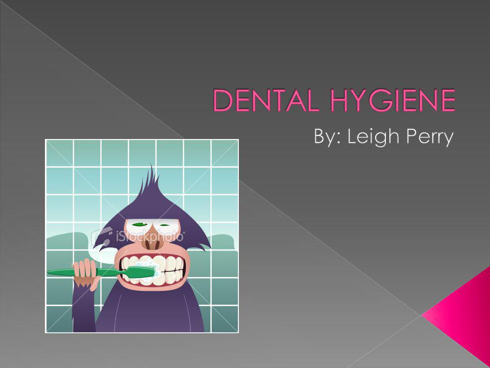 DENTAL HYGIENE By: Leigh Perry