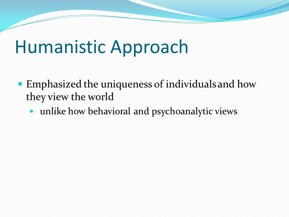 Humanistic Approach Emphasized the uniqueness of individuals and how they view the world.