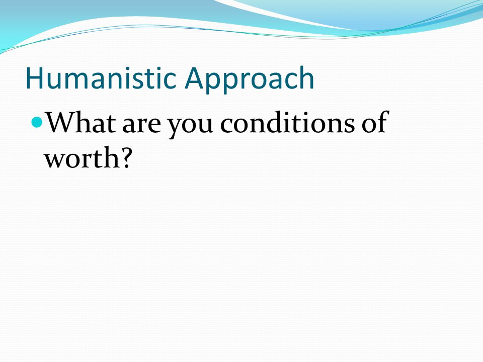 Humanistic Approach What are you conditions of worth