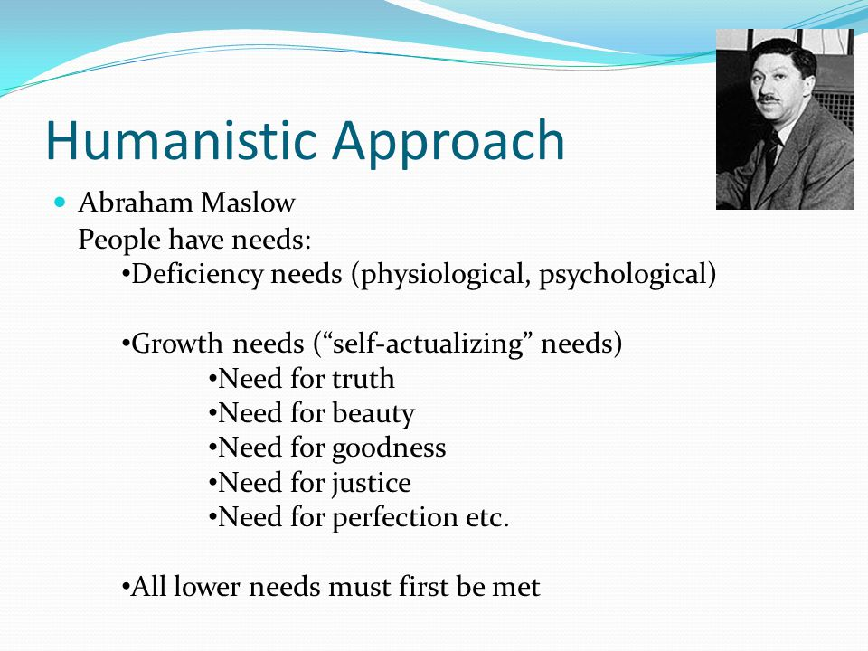 Humanistic Approach Abraham Maslow People have needs: