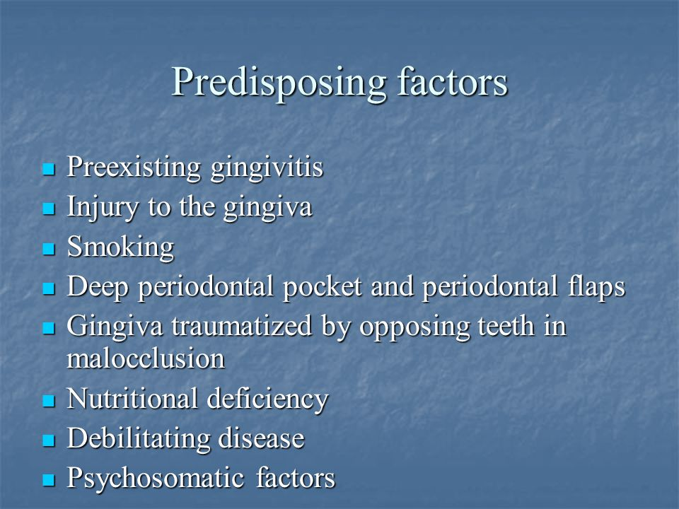 Predisposing factors Preexisting gingivitis Injury to the gingiva