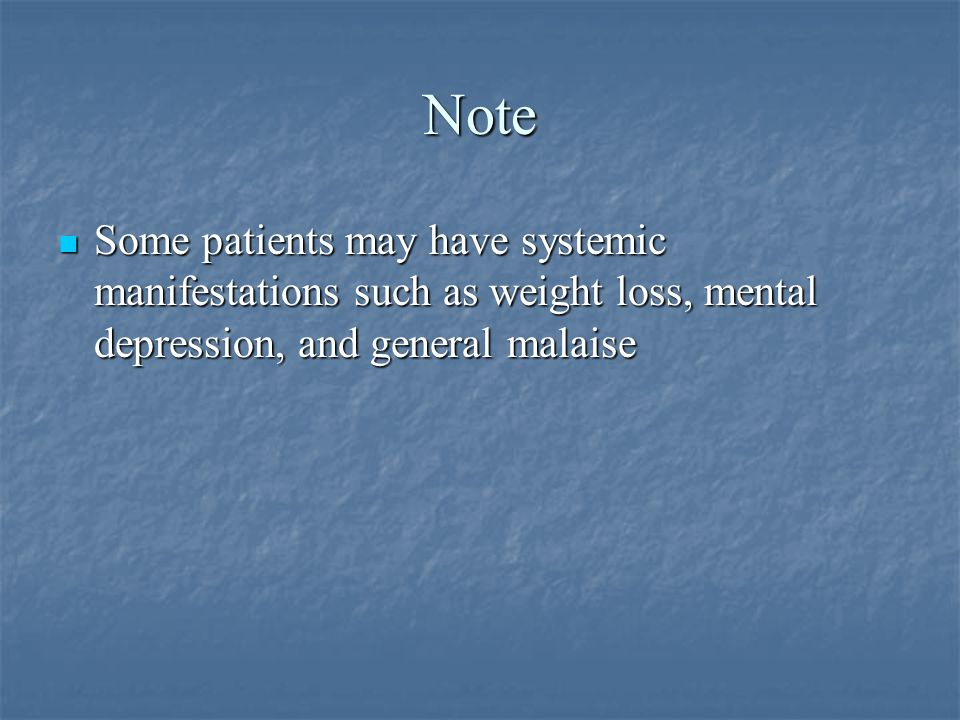 Note Some patients may have systemic manifestations such as weight loss, mental depression, and general malaise.
