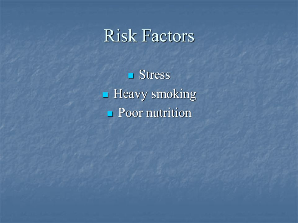 Risk Factors Stress Heavy smoking Poor nutrition