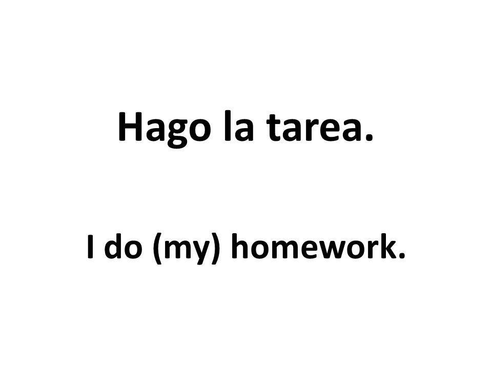 Hago la tarea. I do (my) homework.