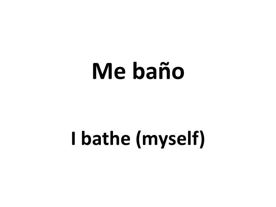 Me baño I bathe (myself)