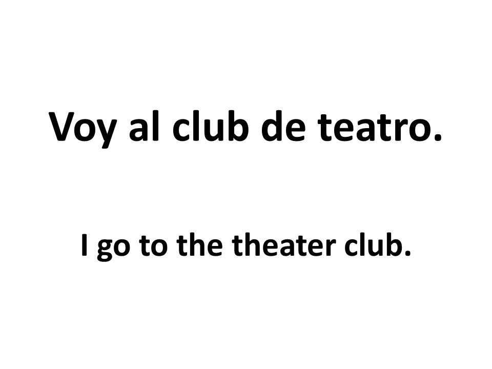 Voy al club de teatro. I go to the theater club.