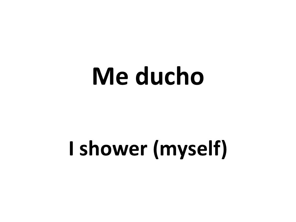 Me ducho I shower (myself)