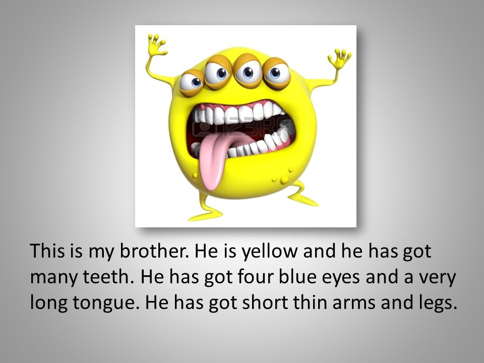 This is my brother. He is yellow and he has got many teeth