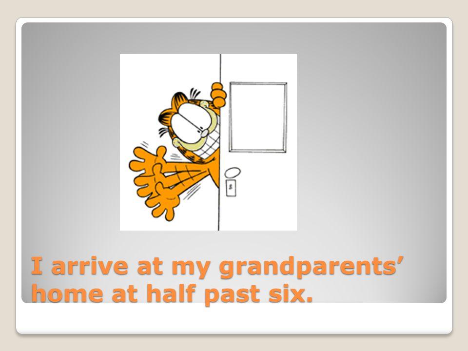 I arrive at my grandparents' home at half past six.