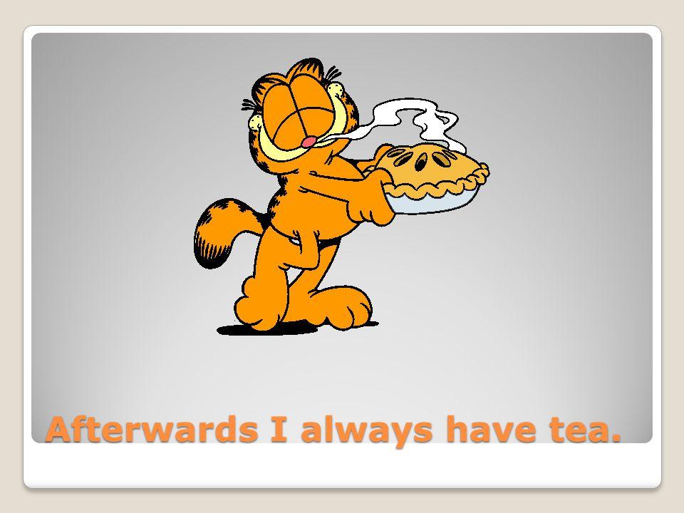 Afterwards I always have tea.