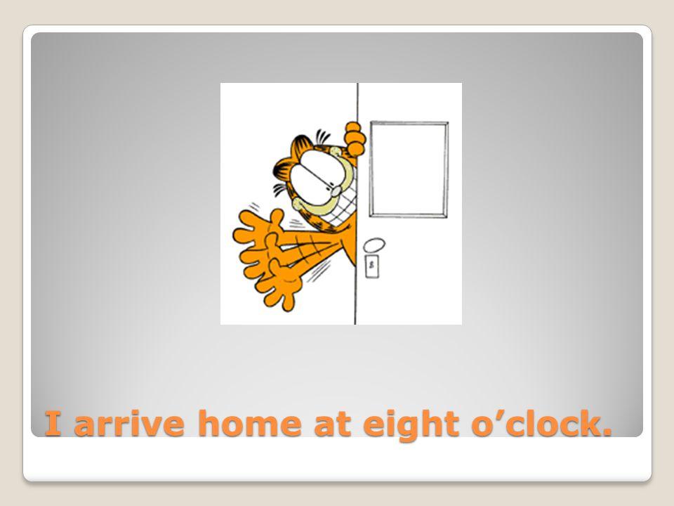 I arrive home at eight o'clock.