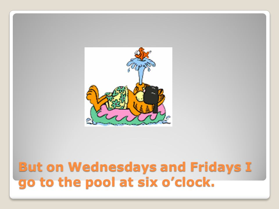 But on Wednesdays and Fridays I go to the pool at six o'clock.